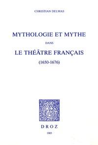 Christian Delmas - Mythologie et mythe dans le théâtre français (1650-1676).