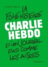Christian Delporte - Charlie Hebdo, la folle histoire d'un journal pas comme les autres.