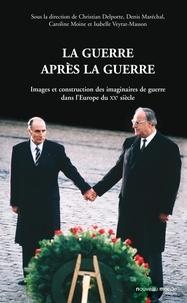 Christian Delporte et Isabelle Veyrat-Masson - La guerre après la guerre - Images et construction des imaginaires de guerre dans l'Europe du XXe siècle.