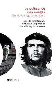 Christian Delporte et Isabelle Veyrat-Masson - La puissance des images - Du Moyen-Age à nos jours.
