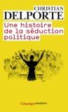 Christian Delporte - Une histoire de la séduction politique.