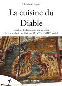 Christian Desplat - La cuisine du Diable - Essai sur les fantasmes alimentaires de la sorcellerie luciférienne (XIVe-XVIIIe siècle).