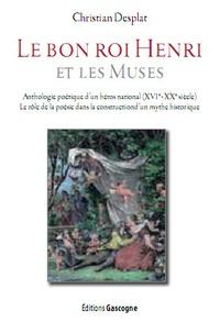 Christian Desplat - Le bon roi Henri et les muses - Anthologie poétique d'un héros national (XVIe-XXe siècle). Le rôle de la poésie dans la construction d'un mythe historique.