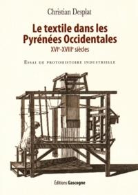 Christian Desplat - Le textile dans les Pyrénées Occidentales (XVIe-XVIIIe siècles) - Essai de protohistoire industrielle.