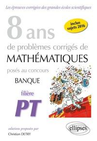 Christian Detry - 8 ans de problèmes corrigés de mathématiques posés aux concours banque filière PT 2009-2016.