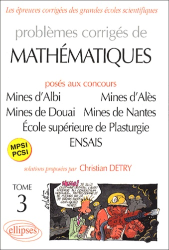 Problèmes corrigés de mathématiques MPSI-PCSI posés aux concours Mines d'Albi, d'Alès, de Douai et de Nantes, Ecole supérieure de Plasturgie, Ecole nationale supérieure des Arts et Industries de Strasbourg. Tome 3 - Christian Detry