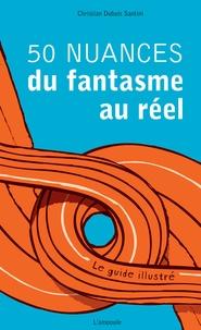 Christian Dubuis Santini - 50 nuances du fantasme au réel - Le guide illustré.