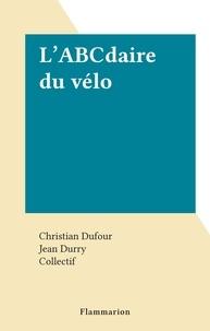 Christian Dufour et Jean Durry - L'ABCdaire du vélo.