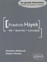 Christian Elleboode et Hubert Houliez - Friedrich Hayek - Vie oeuvres concepts.