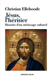 Christian Elleboode - Jésus, l'héritier - Histoire d'un métissage culturel.