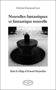 Christian Emmanuel Lutz - Nouvelles fantastiques et fantastique nouvelle - Dans le sillage d'Arnaud Desjardins.