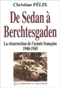 Christian Félix - De Sedan à Berchtesgaden. - La résurrection de l'armée française (1940-1945).
