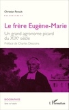 Christian Ferault - Le frère Eugène-Marie - Un grand agronome picard du XIXe siècle.