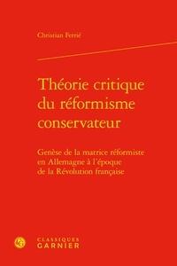 Christian Ferrié - Théorie critique du réformisme conservateur - Genèse de la matrice réformiste en Allemagne à l'époque de la Révolution française.