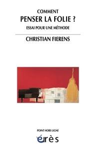 Christian Fierens - Comment penser la folie ? - Essai pour une méthode.