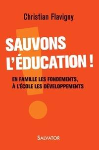 Christian Flavigny - Sauvons l'éducation ! - En famille les fondements, à l'école les développements.