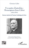 Christian Gallot - Un maître d'autrefois : Monseigneur Jean Calvet (1874-1965) - Recteur émérite de l'Institut Catholique de Paris.