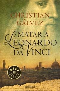 Christian Galvez - Matar a Leonardo da Vinci.