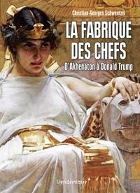 Christian-Georges Schwentzel - La fabrique des chefs - D'Akhenaton à Donald Trump.