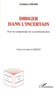 Christian Gérard - Diriger dans l'incertain - Pour une pragmatique de la problématique.