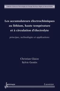 Christian Glaize et Sylvie Geniès - Les accumulateurs électrochimiques au lithium, haute température et à circulation d'électrolyte - Principes, technologies et applications.
