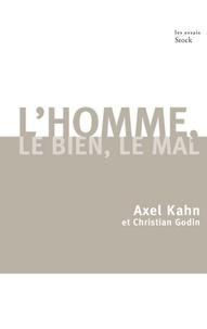 Christian Godin et Axel Kahn - L'homme, le bien, le mal.