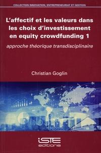 Christian Goglin - L'affectif et les valeurs dans les choix d'investissement en equity crowdfunding - Tome 1, Approche théorique transdisciplinaire.