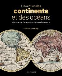 Christian Grataloup - L'invention des continents et des océans - Histoire de la représentation du monde.