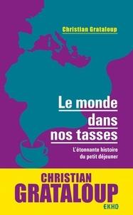 Christian Grataloup - Le monde dans nos tasses - L'étonnante histoire du petit déjeuner.