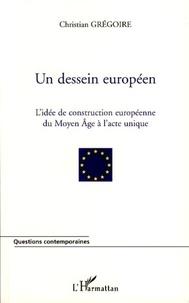 Christian Grégoire - Un dessein européen - L'idée de construction européenne du Moyen Age à l'Acte unique.