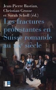 Christian Grosse et Sarah Scholl - Les fractures protestantes en Suisse romande au XIXe siècle.