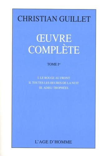 Christian Guillet - Oeuvre complète - Tome 1, Le rouge au front ; Toutes les heures de la nuit ; Adieu trophées.
