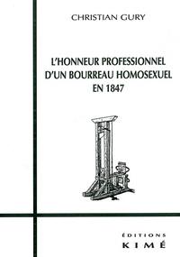 Christian Gury - Le déshonneur des homosexuels Tome 3 - L'honneur professionnel d'un bourreau homosexuel en 1847. suivi de L'honneur suicidé d'un général homosexuel en 1903. et de L'honneur assassiné d'un homosexuel ordinaire en 1909.