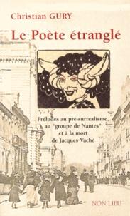 """Christian Gury - Le poète étranglé - Préludes au pré-surréalisme, au """"groupe de Nantes"""" et à la mort de Jacques Vaché."""