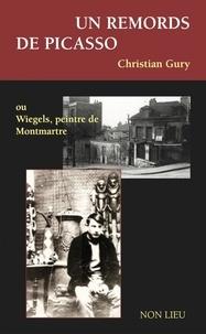 Christian Gury - Un remords de Picasso ou Wiegels, peintre de Montmartre - Suivi de : Bibi-la-purée, muse de Picasso.