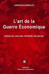 Christian Harbulot - L'art de la guerre économique - Surveiller, analyser, protéger, influencer.