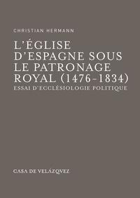Christian Hermann - L'Eglise d'Espagne sous le patronage royal : 1476-1834, essai d'ecclésiologie politique.