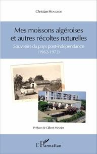 Christian Hongrois - Mes moissons algéroises et autres récoltes naturelles - Souvenirs du pays post-indépendance (1962-1972).