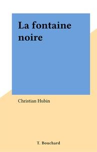 Christian Hubin - La fontaine noire.