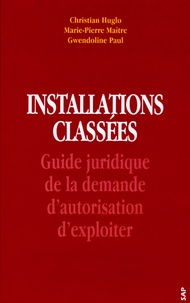 Christian Huglo et Marie-Pierre Maître - Installations classées - Guide juridique de la demande d'autorisation d'exploiter.