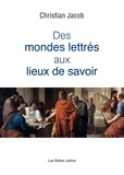 Christian Jacob - Des mondes lettrés aux lieux de savoir.