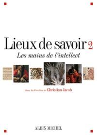 Christian Jacob - Lieux de savoir - Tome 2, Les mains de l'intellect.