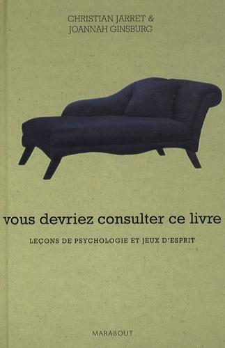 Christian Jarrett et Joannah Ginsburg - Vous devriez consulter ce livre - Leçons de psychologie et jeux d'esprit.