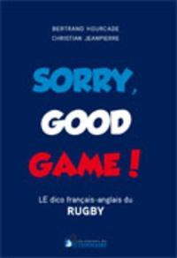 Christian Jeanpierre et Bertrand Hourcade - Sorry, good game ! - Le dico bilingue du rugby.
