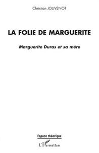 Christian Jouvenot - La folie de Marguerite - Marguerite Duras et sa mère.