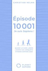 Christian Kelma - Episode 10 001, je suis Sapiens ! - Quand le care libère l'esprit de conquête d'Homo Sapiens 2020.