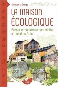 Christian La Grange - La maison écologique - Penser et construire son habitat à moindre frais.