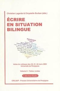 Christian Lagarde et Chrystelle Burban - Ecrire en situation bilingue - Volume 2, Tables rondes, Actes du colloque des 20, 21, 22 mars 2003.