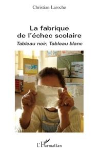 Christian Laroche - La fabrique de l'échec scolaire - Tableau noir, tableau blanc.