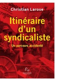 Christian Larose - Itinéraire d'un syndicaliste - Un parcours accidenté.